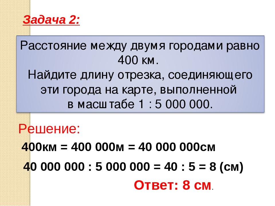 400км = 400 000м = 40 000 000см 40 000 000 : 5 000 000 = 40 : 5 = 8 (см) Зада...