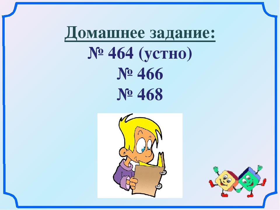 Домашнее задание: № 464 (устно) № 466 № 468