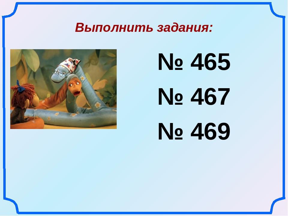 Выполнить задания: № 465 № 467 № 469