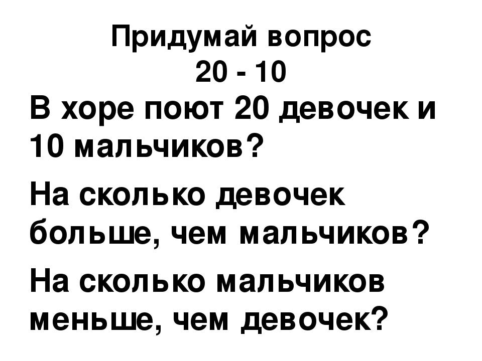 Придумай вопрос 20 - 10 В хоре поют 20 девочек и 10 мальчиков? На сколько дев...
