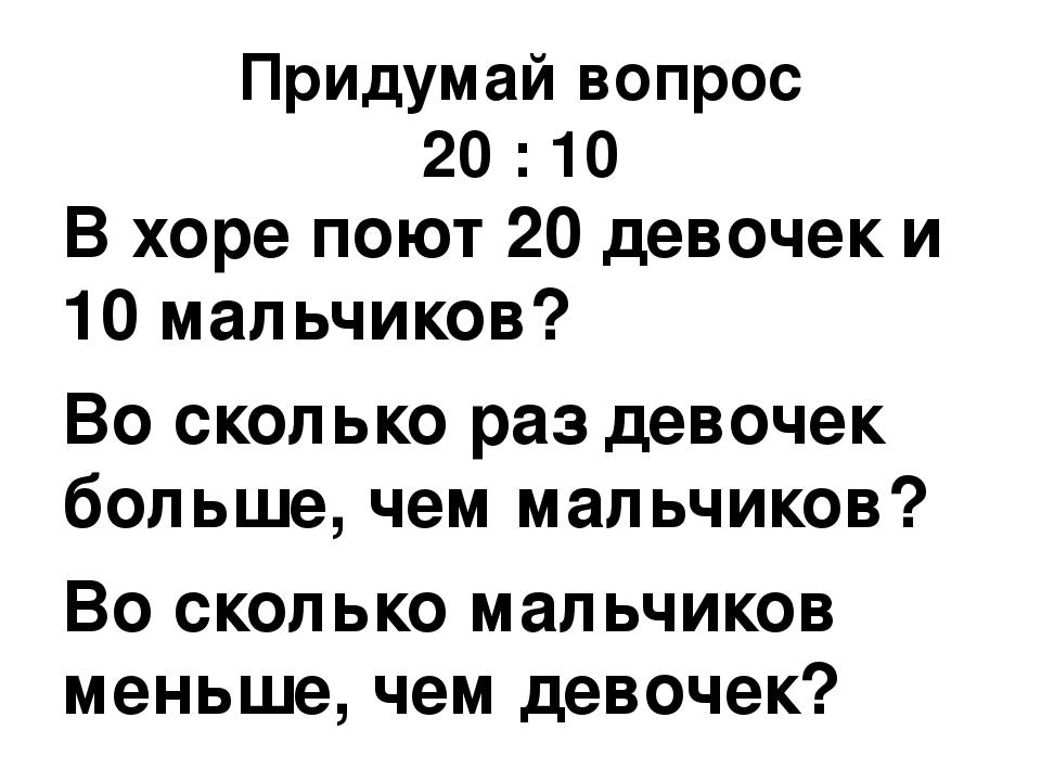 Придумай вопрос 20 : 10 В хоре поют 20 девочек и 10 мальчиков? Во сколько раз...