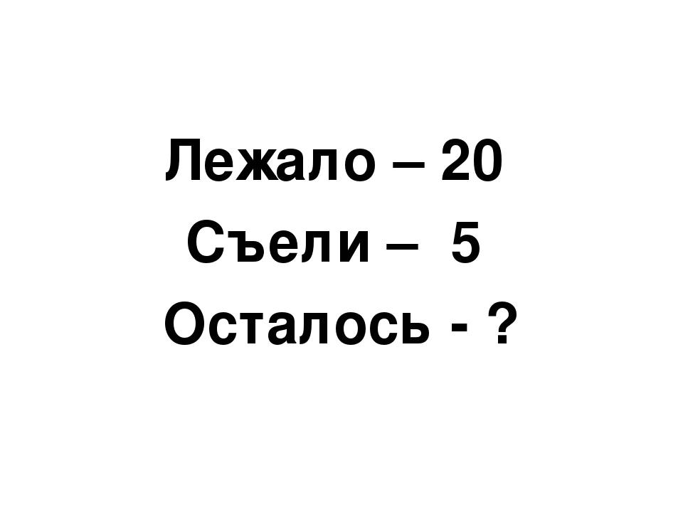 Лежало – 20 Съели – 5 Осталось - ?