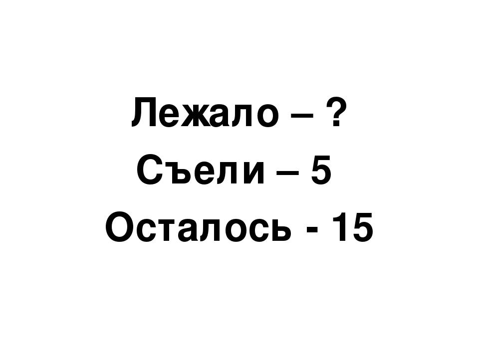 Лежало – ? Съели – 5 Осталось - 15