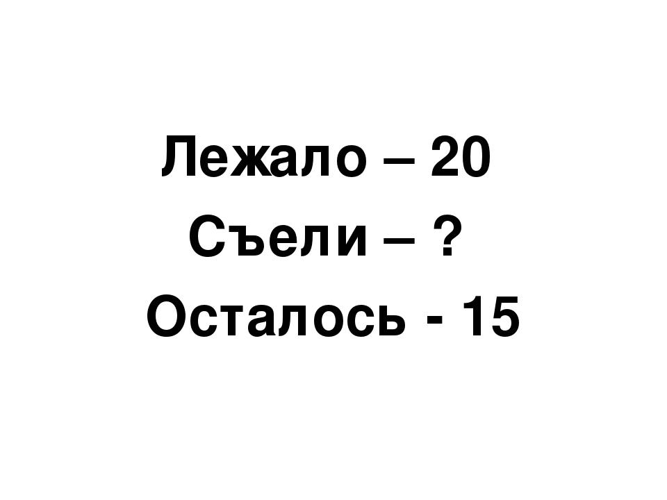 Лежало – 20 Съели – ? Осталось - 15