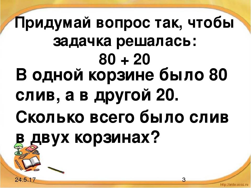 Придумай вопрос так, чтобы задачка решалась: 80 + 20 В одной корзине было 80...