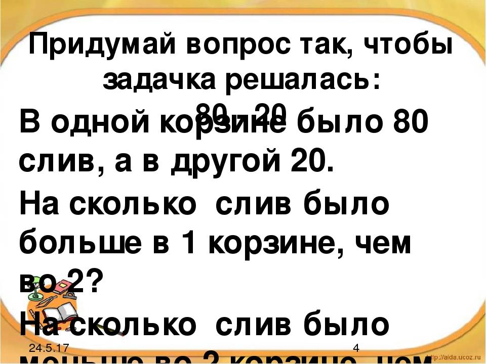 Придумай вопрос так, чтобы задачка решалась: 80 - 20 В одной корзине было 80...