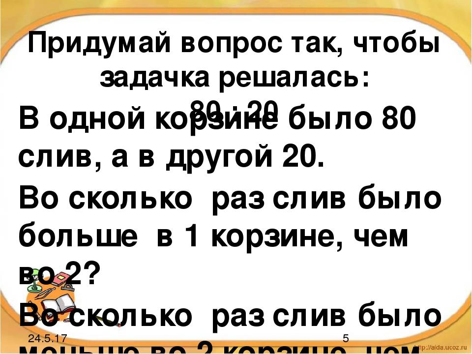 Придумай вопрос так, чтобы задачка решалась: 80 : 20 В одной корзине было 80...