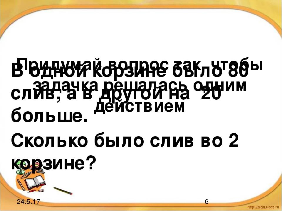 Придумай вопрос так, чтобы задачка решалась одним действием В одной корзине б...