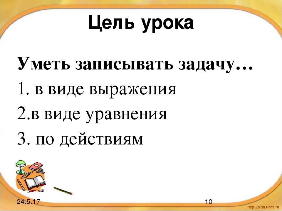 Цель урока Уметь записывать задачу… 1. в виде выражения 2.в виде уравнения 3....