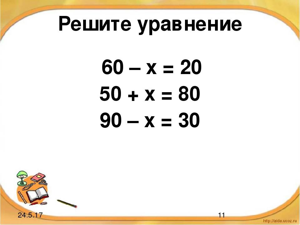 Решите уравнение 60 – х = 20 50 + х = 80 90 – х = 30