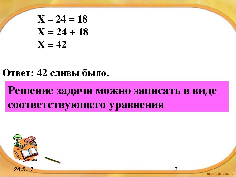 Х – 24 = 18 Х = 24 + 18 Х = 42 Ответ: 42 сливы было. Решение задачи можно зап...