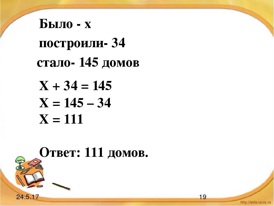 Было - х построили- 34 стало- 145 домов Х + 34 = 145 Х = 145 – 34 Х = 111 Отв...
