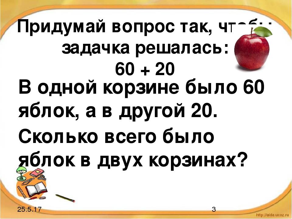 Придумай вопрос так, чтобы задачка решалась: 60 + 20 В одной корзине было 60...