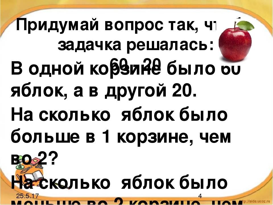 Придумай вопрос так, чтобы задачка решалась: 60 - 20 В одной корзине было 60...