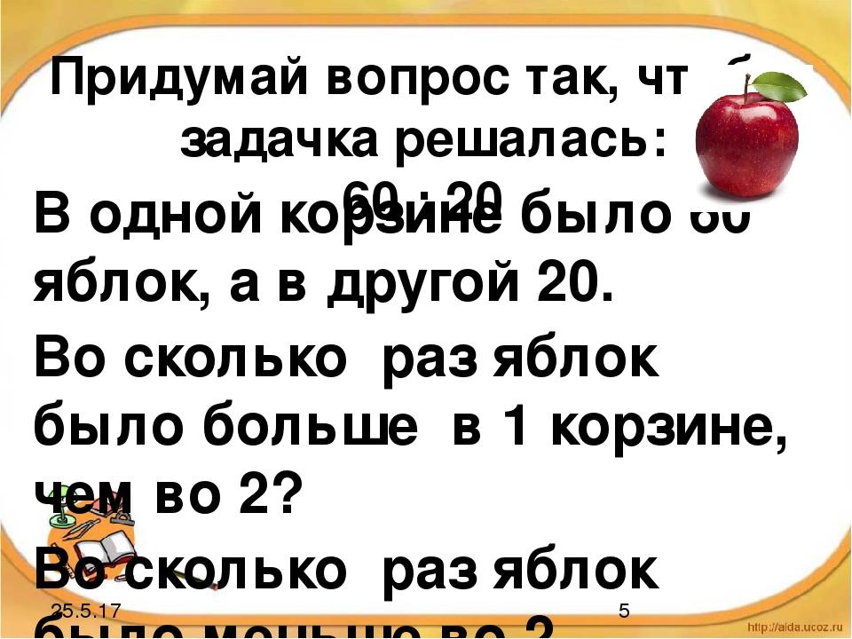 Придумай вопрос так, чтобы задачка решалась: 60 : 20 В одной корзине было 60...