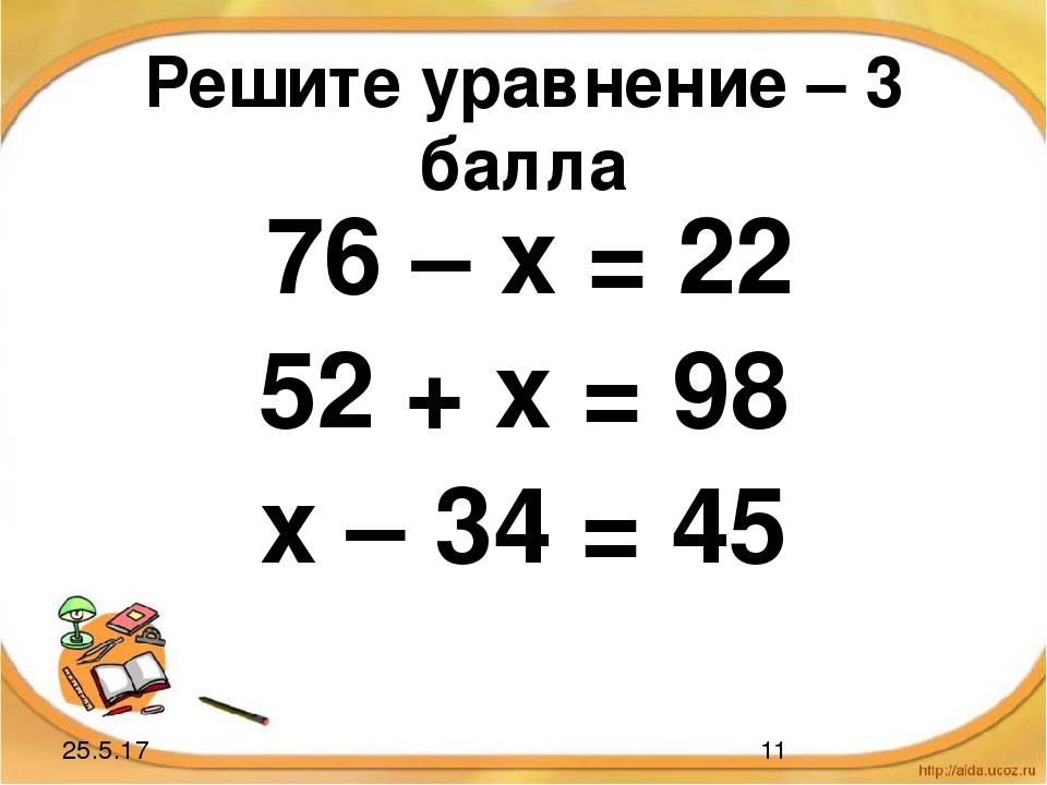 Решите уравнение – 3 балла 76 – х = 22 52 + х = 98 х – 34 = 45