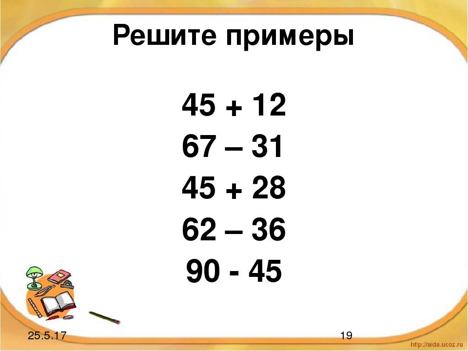 Решите примеры 45 + 12 67 – 31 45 + 28 62 – 36 90 - 45