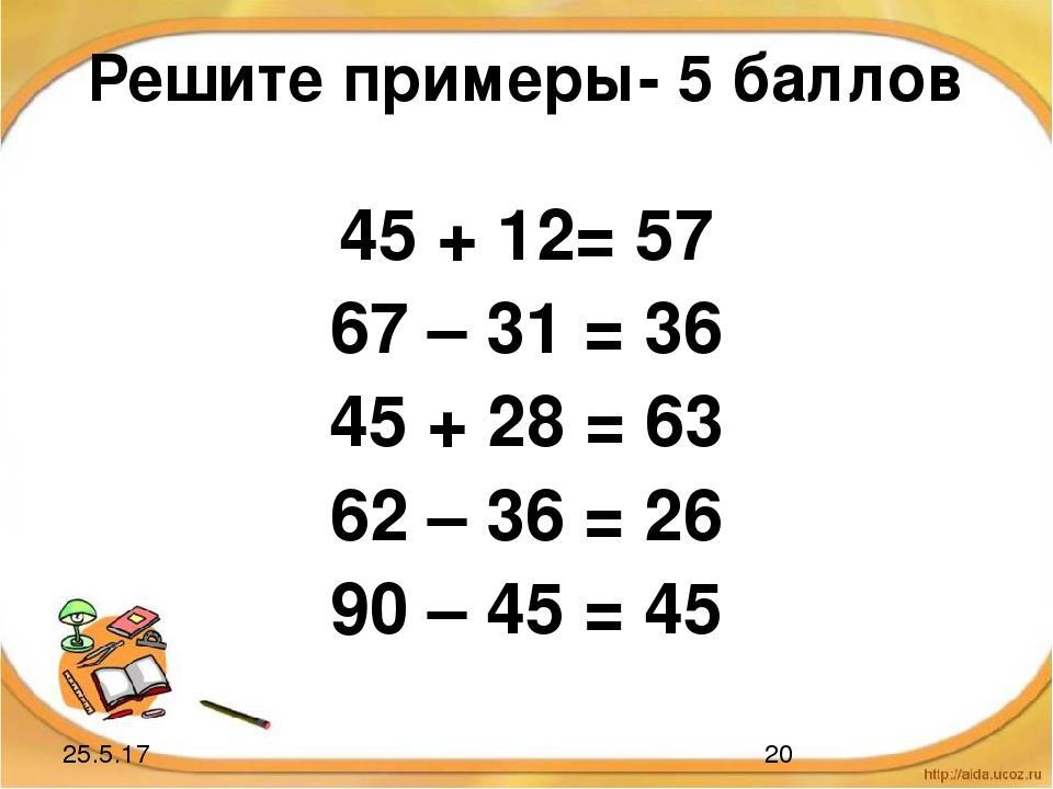 Решите примеры- 5 баллов 45 + 12= 57 67 – 31 = 36 45 + 28 = 63 62 – 36 = 26 9...