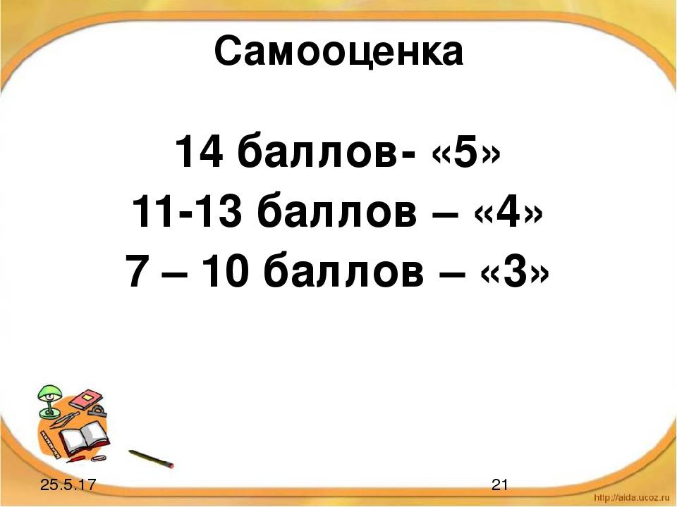 Самооценка 14 баллов- «5» 11-13 баллов – «4» 7 – 10 баллов – «3»