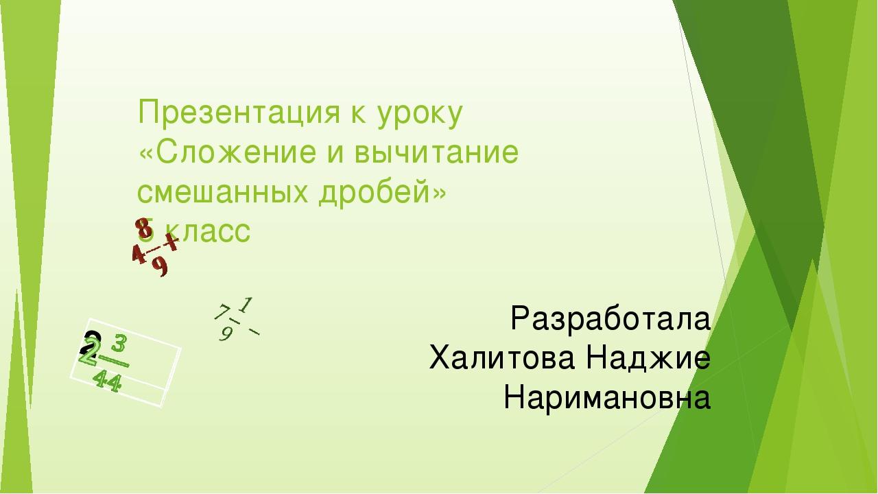 Презентация к уроку «Сложение и вычитание смешанных дробей» 5 класс Разработа...