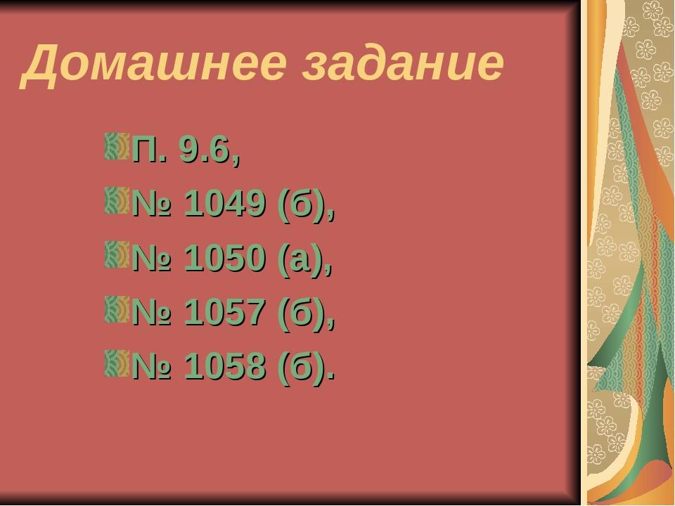 Домашнее задание П. 9.6, № 1049 (б), № 1050 (а), № 1057 (б), № 1058 (б).