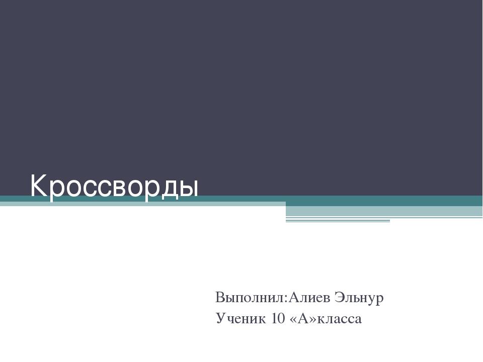 Кроссворды Выполнил:Алиев Эльнур Ученик 10 «А»класса
