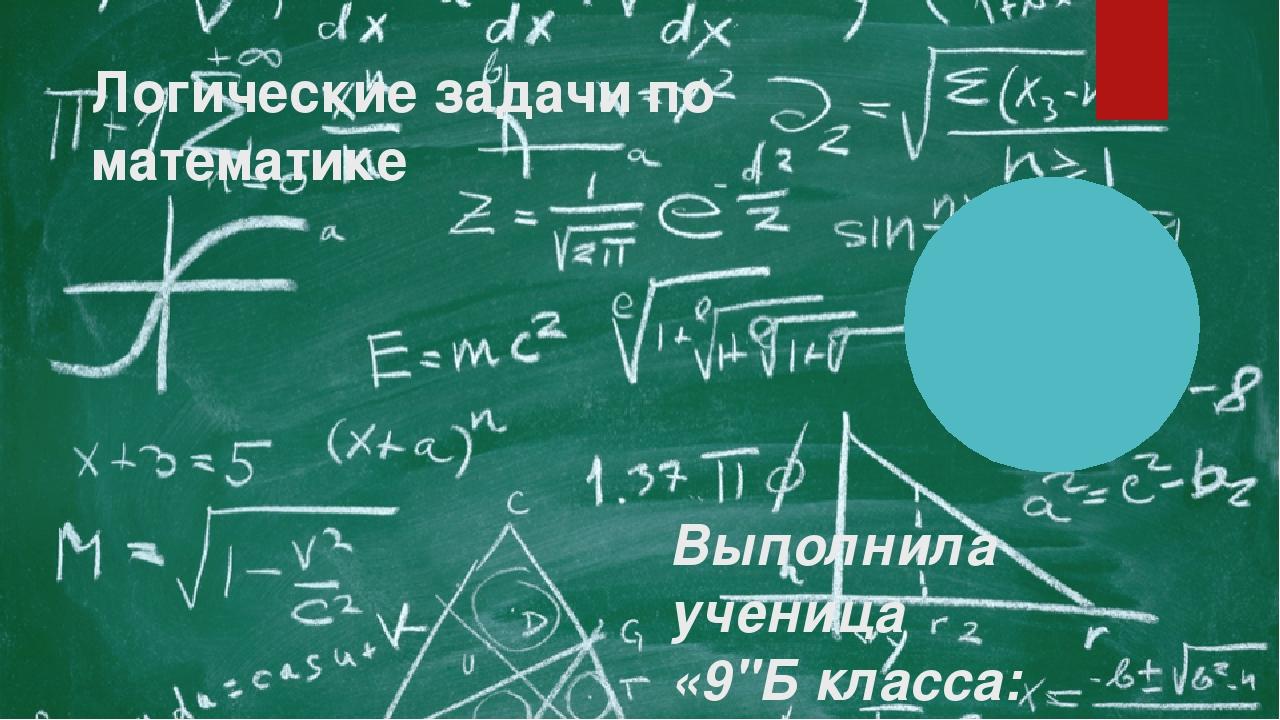 """Логические задачи по математике Выполнила ученица «9""""Б класса: Аристархова Ел..."""