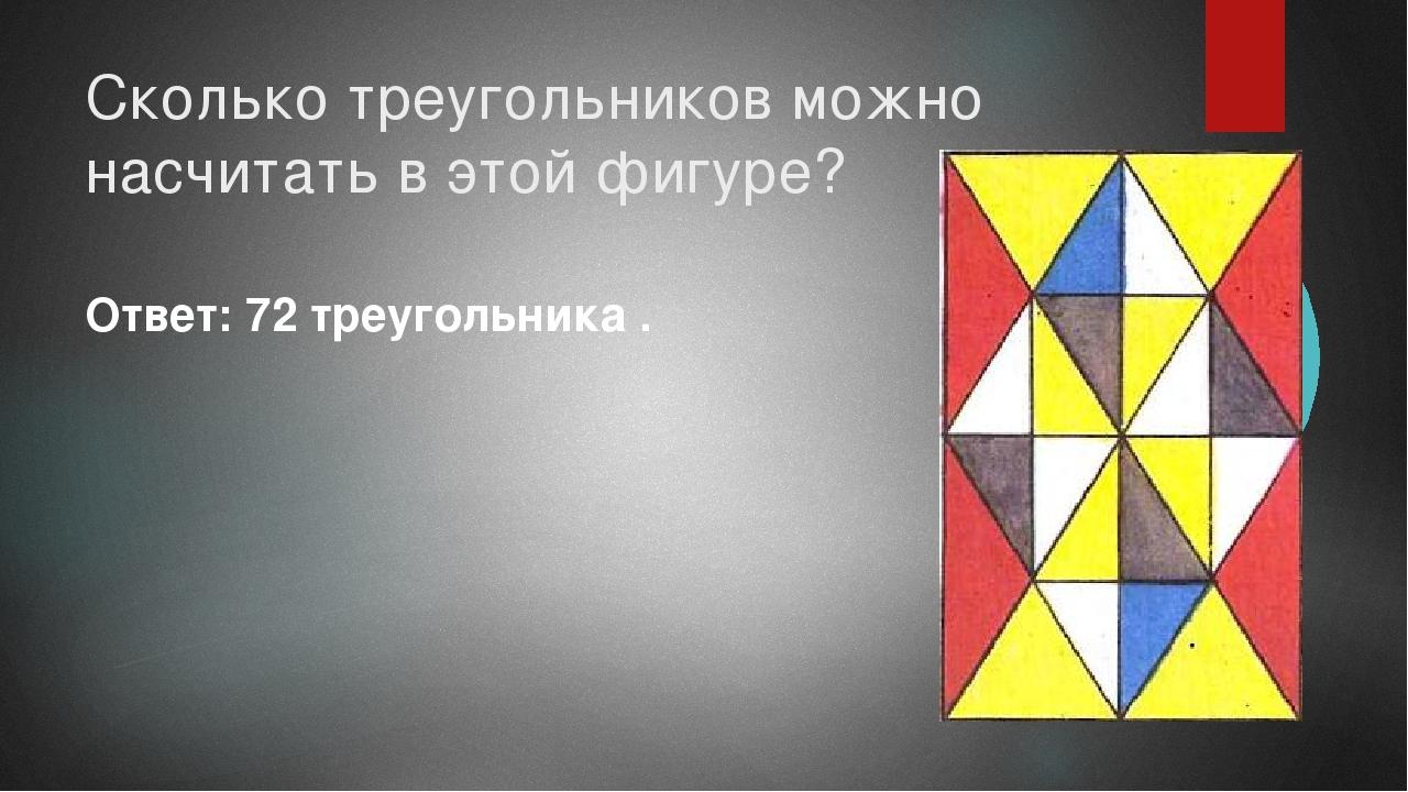 Сколько треугольников можно насчитать в этой фигуре? Ответ: 72 треугольника .