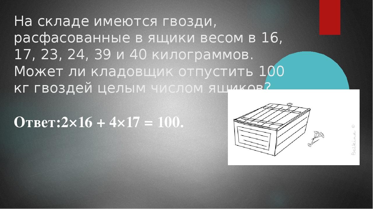 На складе имеются гвозди, расфасованные в ящики весом в 16, 17, 23, 24, 39 и...
