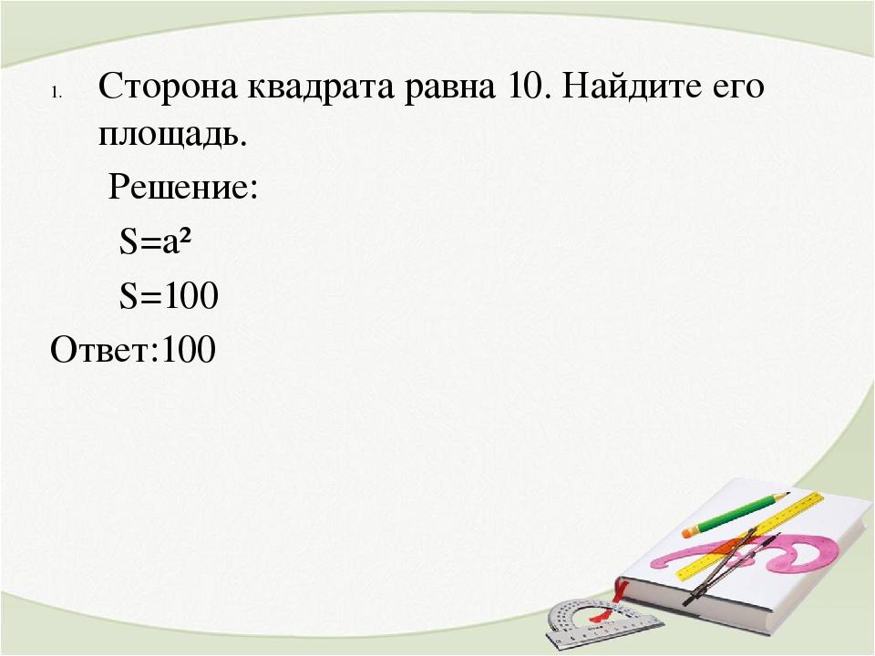 Сторона квадрата равна 10. Найдите его площадь. Решение: S=a² S=100 Ответ:100