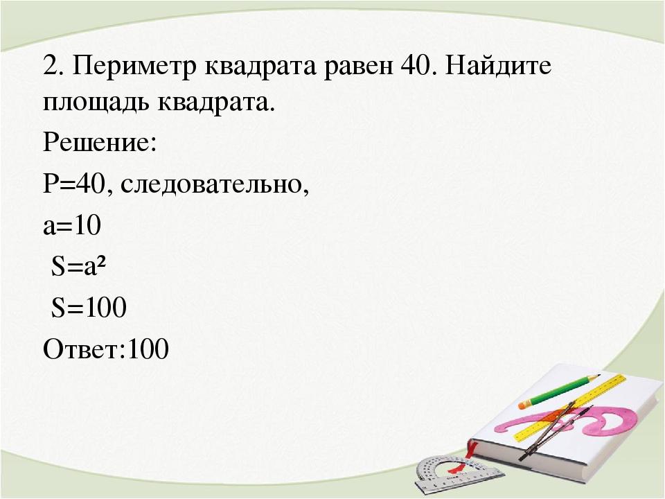 2. Периметр квадрата равен 40. Найдите площадь квадрата. Решение: P=40, следо...