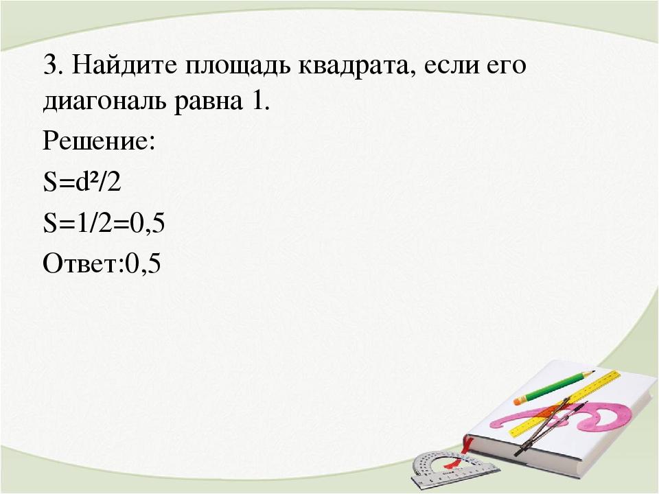 3. Найдите площадь квадрата, если его диагональ равна 1. Решение: S=d²/2 S=1/...
