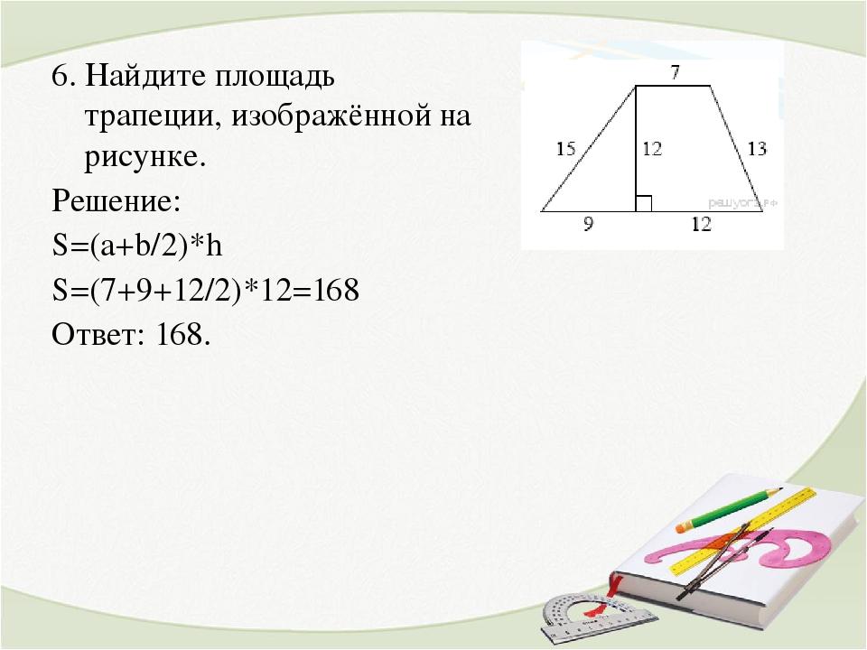 6. Найдите площадь трапеции, изображённой на рисунке. Решение: S=(a+b/2)*h S=...