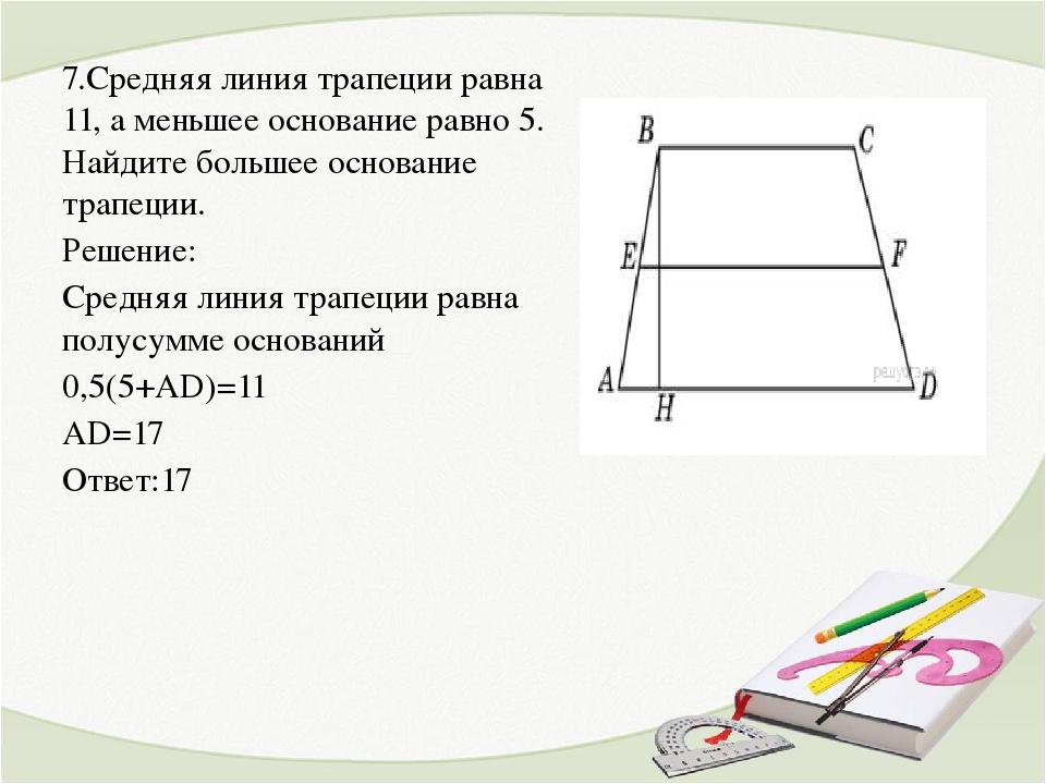 7.Средняя линия трапеции равна 11, а меньшее основание равно 5. Найдите больш...
