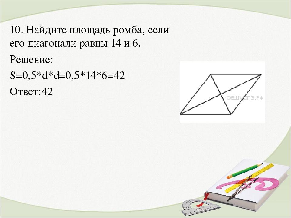 10. Найдите площадь ромба, если его диагонали равны 14 и 6. Решение: S=0,5*d*...