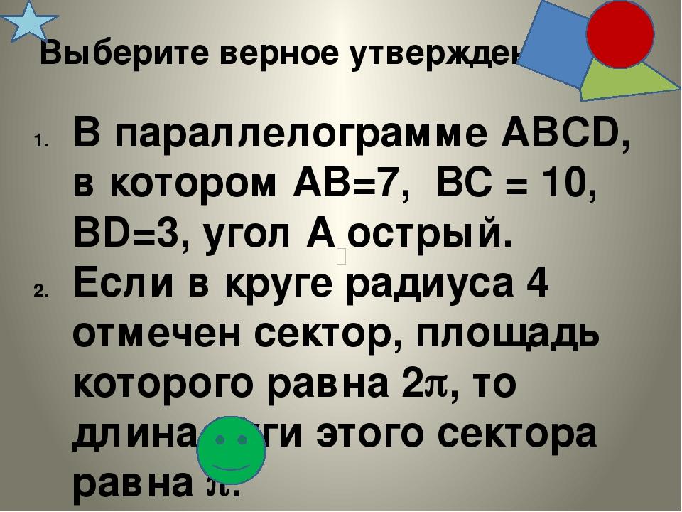 Выберите верное утверждение В параллелограмме АВCD, в котором АВ=7, ВС = 10,...
