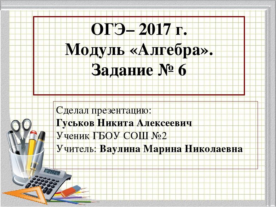 ОГЭ– 2017 г. Модуль «Алгебра». Задание № 6 Сделал презентацию: Гуськов Никита...