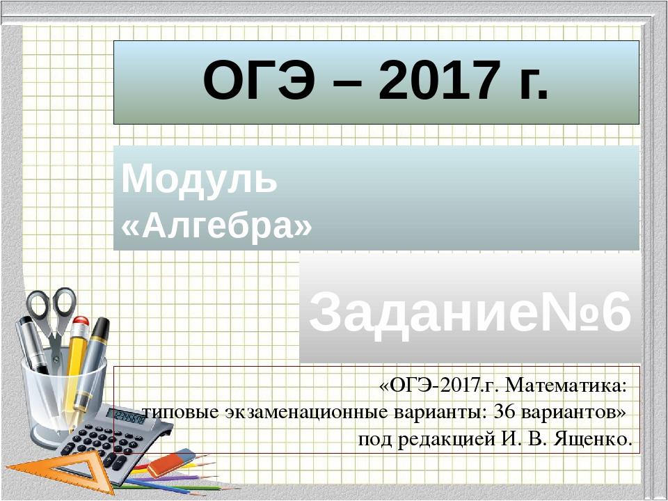 ОГЭ – 2017 г. Модуль «Алгебра» Задание№6 «ОГЭ-2017.г. Математика: типовые экз...