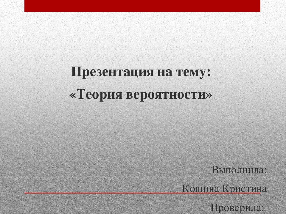 Презентация на тему: «Теория вероятности» Выполнила: Кошина Кристина Проверил...