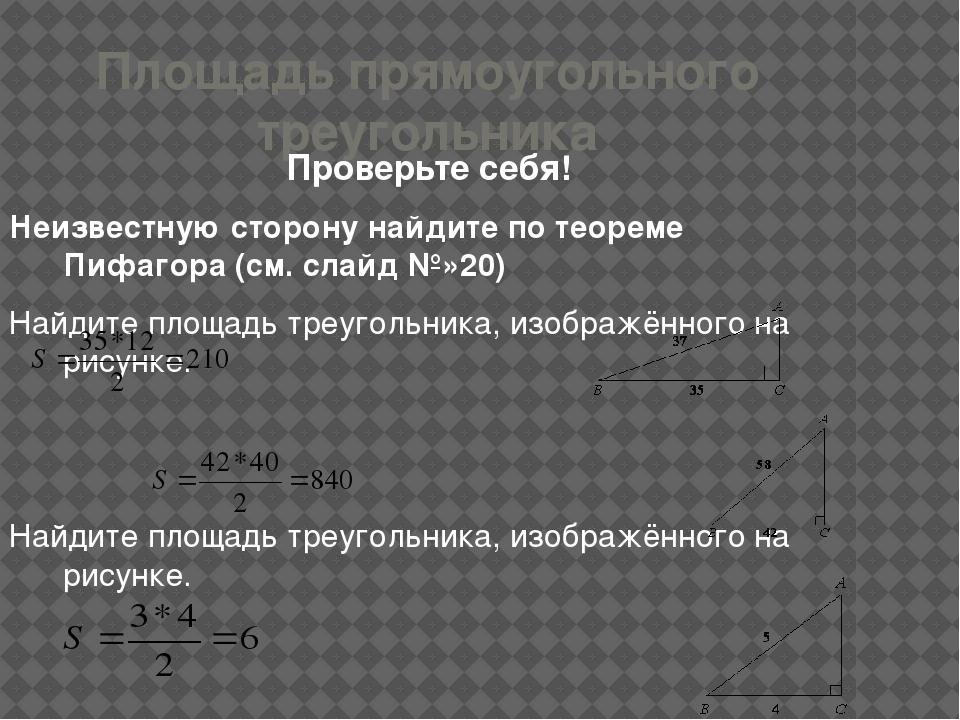 Площадь прямоугольного треугольника Проверьте себя! Неизвестную сторону найди...