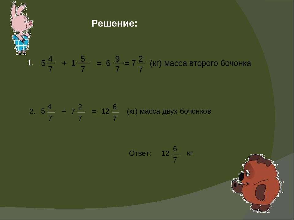 Решение: 1. 5 4 7 + 1 5 7 = 6 9 7 = 7 2 7 (кг) масса второго бочонка 2. 5 4 7...