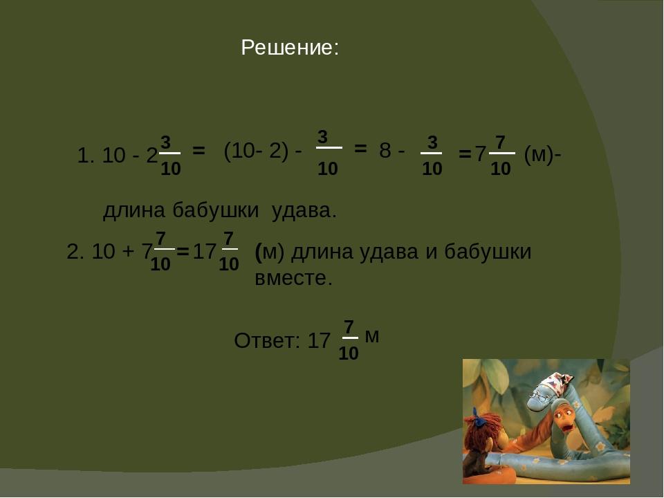 Решение: 1. 10 - 2 3 10 = (10- 2) - 3 10 = 8 - 3 10 = 7 7 10 (м)- длина бабуш...