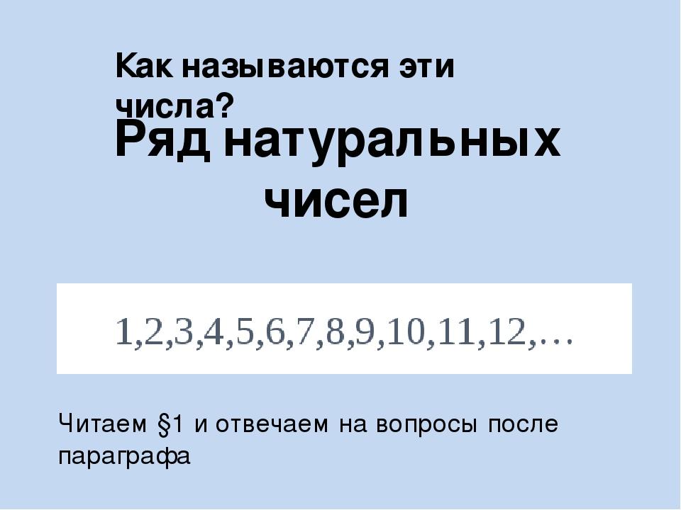 Как называются эти числа? Ряд натуральных чисел Читаем §1 и отвечаем на вопро...