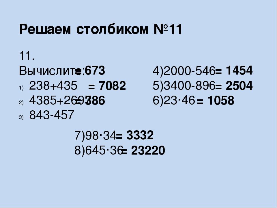 Решаем столбиком №11 11. Вычислите: 238+435 4385+2697 843-457 4)2000-546 5)34...