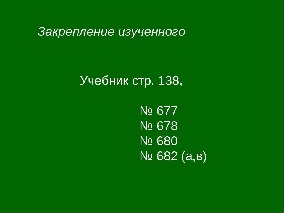 Закрепление изученного Учебник стр. 138, № 677 № 678 № 680 № 682 (а,в)