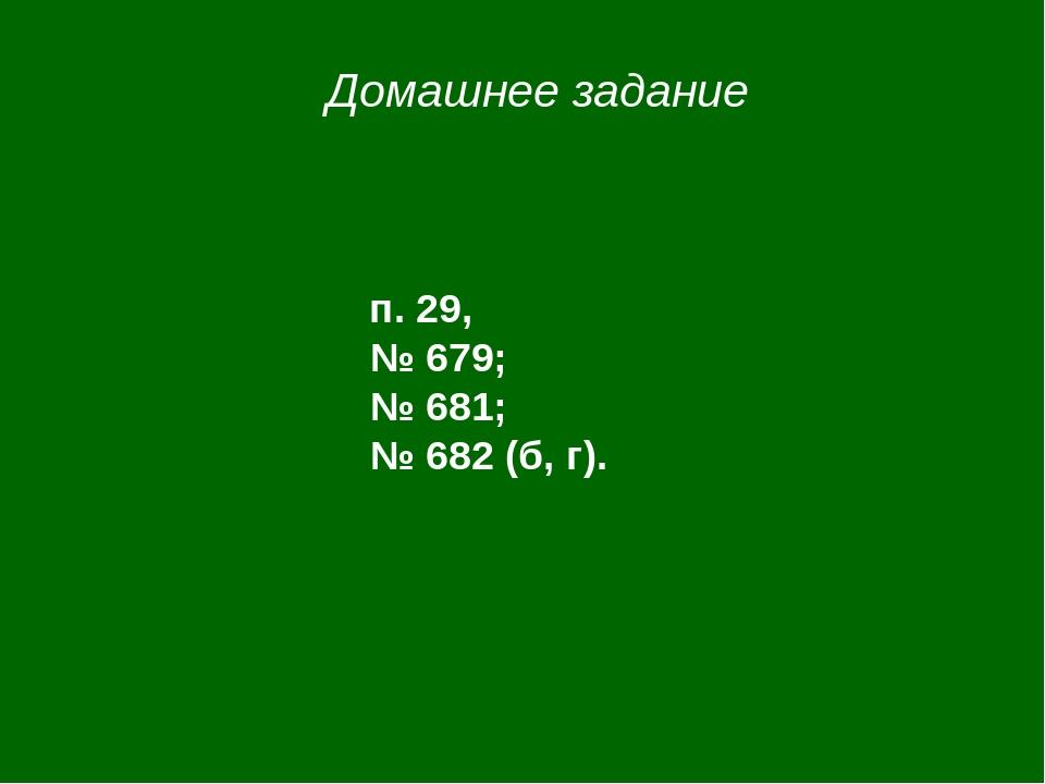 Домашнее задание п. 29, № 679; № 681; № 682 (б, г).