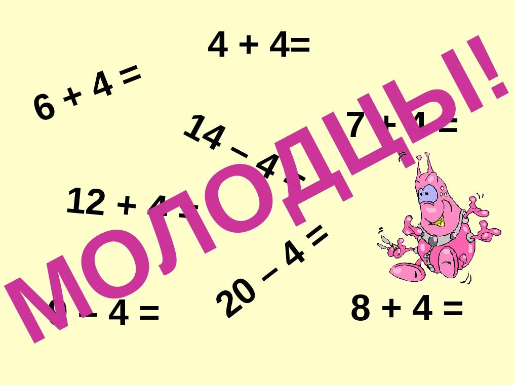 6 + 4 = 4 + 4= 14 – 4 = 8 + 4 = 20 – 4 = 12 + 4 = 7 + 4 = 9 – 4 = МОЛОДЦЫ!