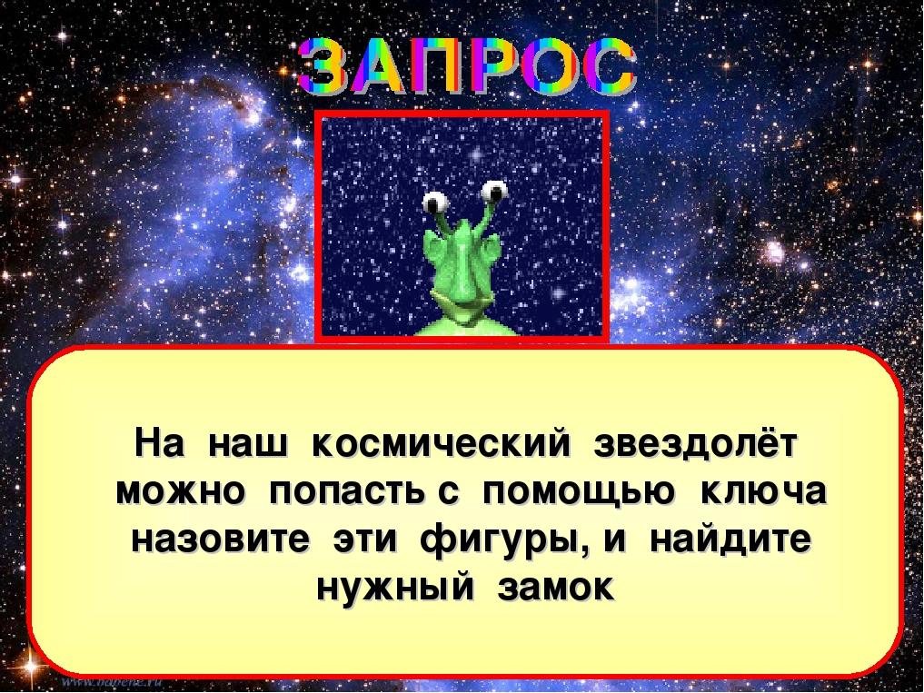 На наш космический звездолёт можно попасть с помощью ключа назовите эти фигур...