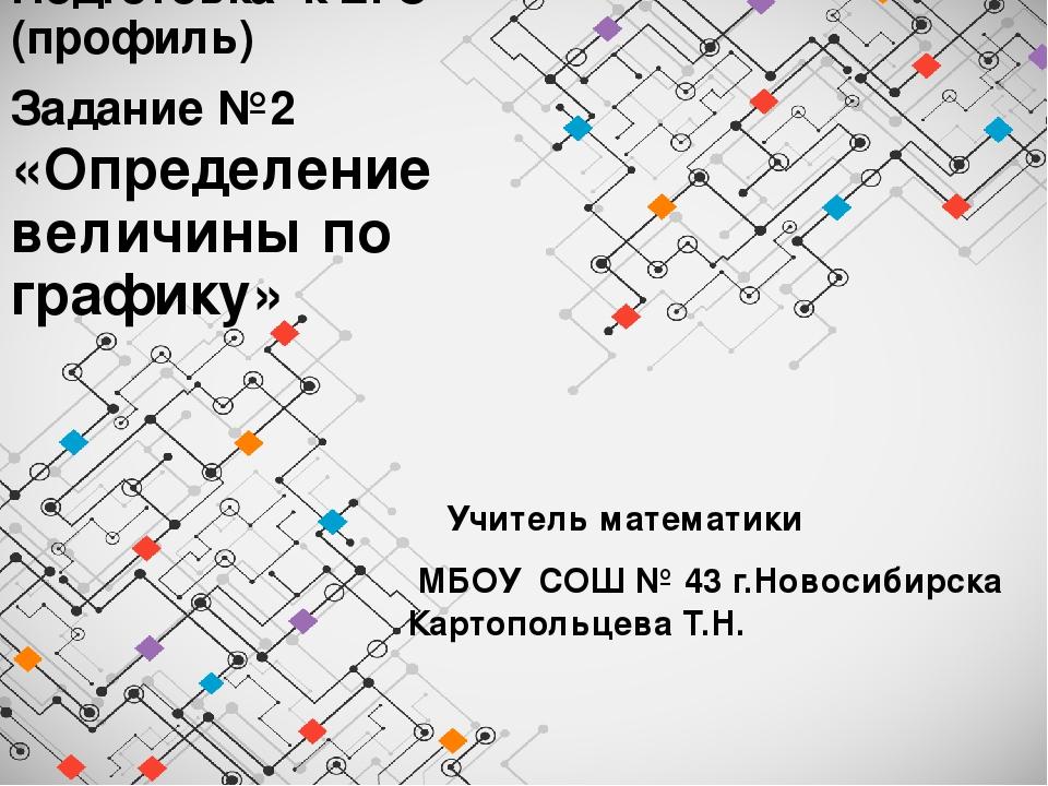 Учитель математики МБОУ СОШ № 43 г.Новосибирска Картопольцева Т.Н. Подготовка...