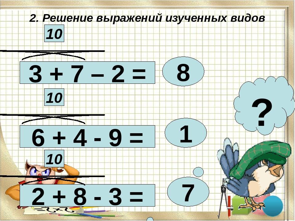 2. Решение выражений изученных видов 3 + 7 – 2 = 2 + 8 - 3 = 6 + 4 - 9 = 8 1...